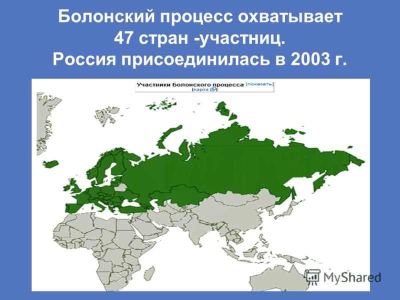 Болонский процесс охватывает 47 стран -участниц. Россия присоединилась в 2003 г.