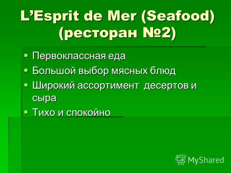 LEsprit de Mer (Seafood) (ресторан 2) Первоклассная еда Первоклассная еда Большой выбор мясных блюд Большой выбор мясных блюд Широкий ассортимент десертов и сыра Широкий ассортимент десертов и сыра Тихо и спокойно Тихо и спокойно