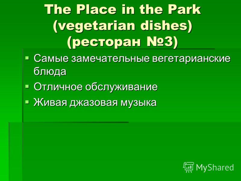 The Place in the Park (vegetarian dishes) (ресторан 3) Самые замечательные вегетарианские блюда Самые замечательные вегетарианские блюда Отличное обслуживание Отличное обслуживание Живая джазовая музыка Живая джазовая музыка