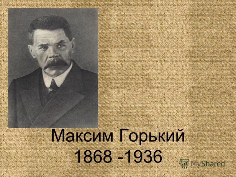 Максим Горький 1868 -1936