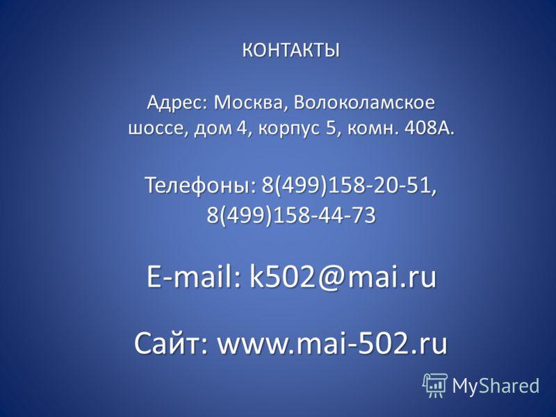 КОНТАКТЫ Адрес: Москва, Волоколамское шоссе, дом 4, корпус 5, комн. 408А. Телефоны: 8(499)158-20-51, 8(499)158-44-73 E-mail: k502@mai.ru Сайт: www.mai-502.ru