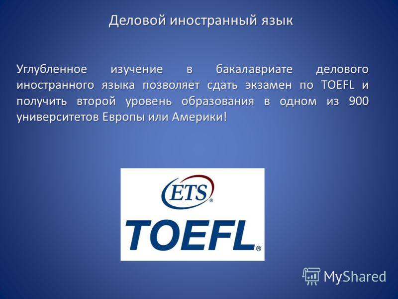 Деловой иностранный язык Углубленное изучение в бакалавриате делового иностранного языка позволяет сдать экзамен по TOEFL и получить второй уровень образования в одном из 900 университетов Европы или Америки!