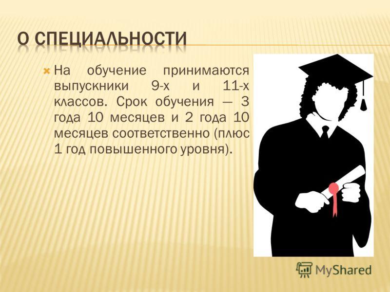 На обучение принимаются выпускники 9-х и 11-х классов. Срок обучения 3 года 10 месяцев и 2 года 10 месяцев соответственно (плюс 1 год повышенного уровня).