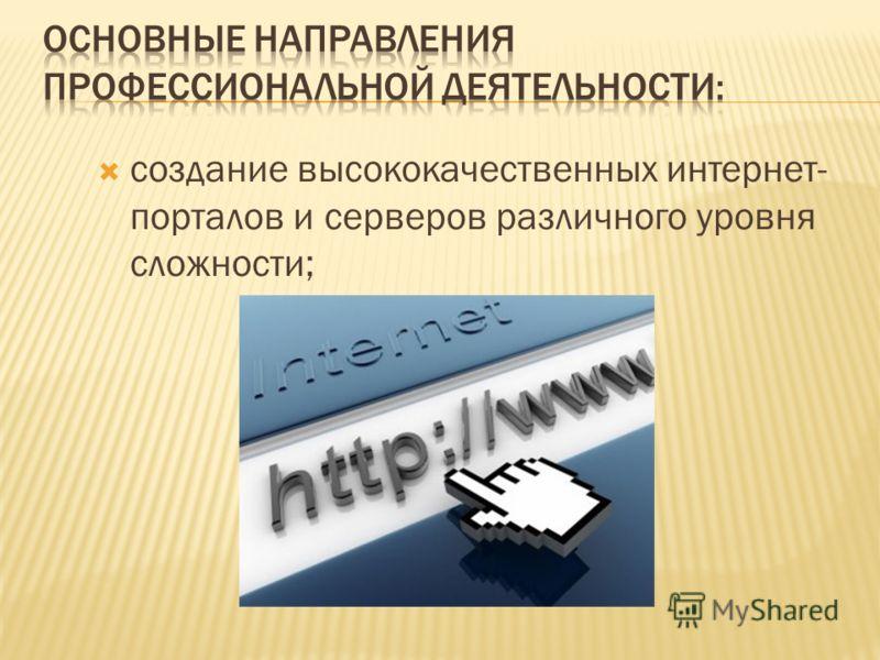 создание высококачественных интернет- порталов и серверов различного уровня сложности;