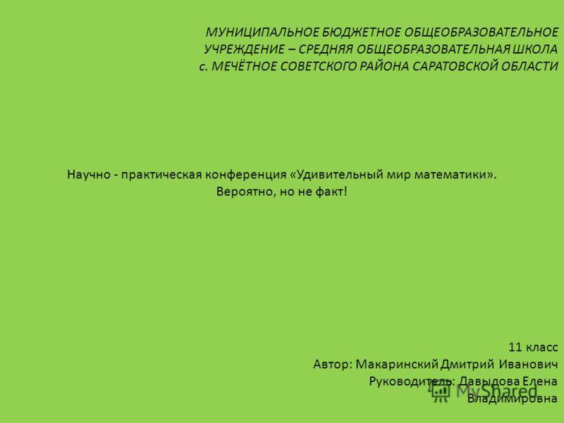 МУНИЦИПАЛЬНОЕ БЮДЖЕТНОЕ ОБЩЕОБРАЗОВАТЕЛЬНОЕ УЧРЕЖДЕНИЕ – СРЕДНЯЯ ОБЩЕОБРАЗОВАТЕЛЬНАЯ ШКОЛА с. МЕЧЁТНОЕ СОВЕТСКОГО РАЙОНА САРАТОВСКОЙ ОБЛАСТИ Научно - практическая конференция «Удивительный мир математики». Вероятно, но не факт! 11 класс Автор: Макари