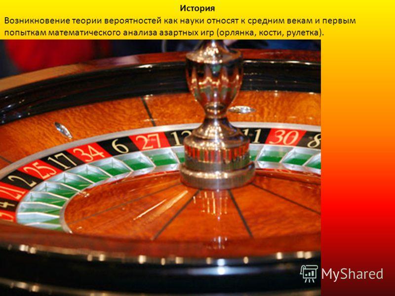 Возникновение теории вероятностей как науки относят к средним векам и первым попыткам математического анализа азартных игр (орлянка, кости, рулетка). История