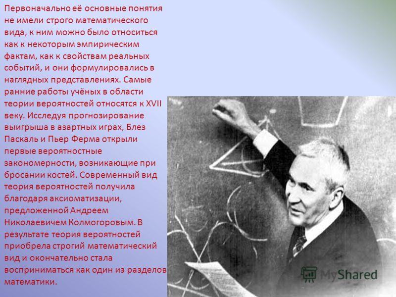 Первоначально её основные понятия не имели строго математического вида, к ним можно было относиться как к некоторым эмпирическим фактам, как к свойствам реальных событий, и они формулировались в наглядных представлениях. Самые ранние работы учёных в