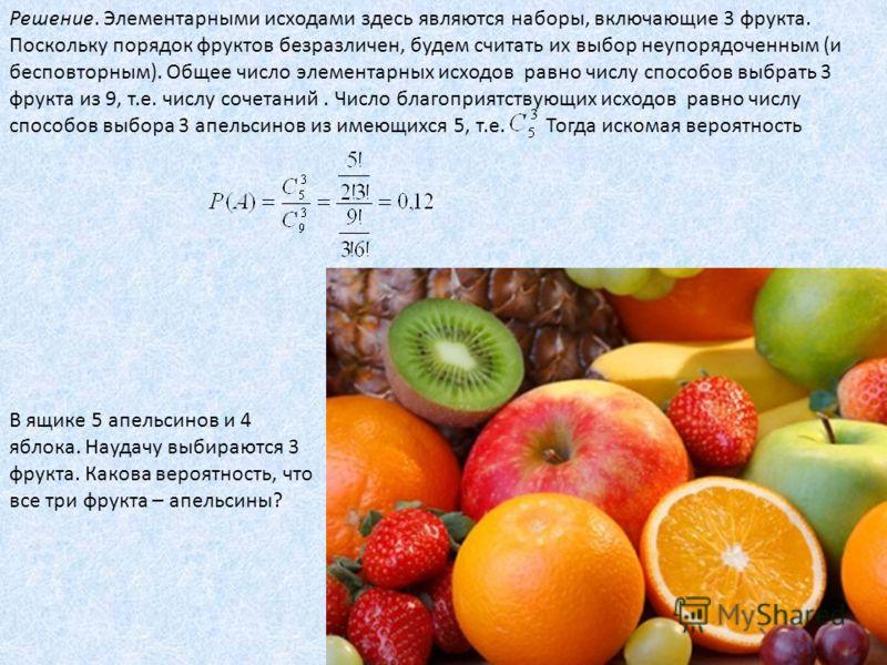 Решение. Элементарными исходами здесь являются наборы, включающие 3 фрукта. Поскольку порядок фруктов безразличен, будем считать их выбор неупорядоченным (и бесповторным). Общее число элементарных исходов равно числу способов выбрать 3 фрукта из 9, т