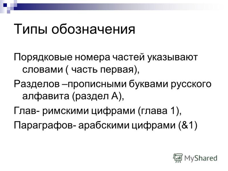 Типы обозначения Порядковые номера частей указывают словами ( часть первая), Разделов –прописными буквами русского алфавита (раздел А), Глав- римскими цифрами (глава 1), Параграфов- арабскими цифрами (&1)