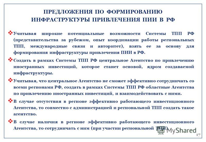Учитывая широкие потенциальные возможности Системы ТПП РФ (представительства за рубежом, опыт координации работы региональных ТПП, международные связи и авторитет), взять ее за основу для формирования инфраструктуры привлечения ПИИ в РФ. Создать в ра