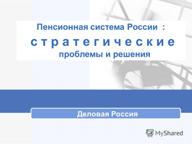 Пенсионная система России : с т р а т е г и ч е с к и е проблемы и решения Деловая Россия