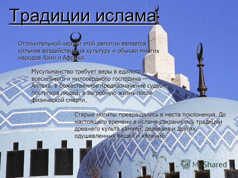 Традиции ислама Отличительной чертой этой религии является сильное воздействие на культуру и обычаи многих народов Азии и Африки. Мусульманство требует веры в единого всесильного и милосердного господина Аллаха, в божественное предназначение судеб и