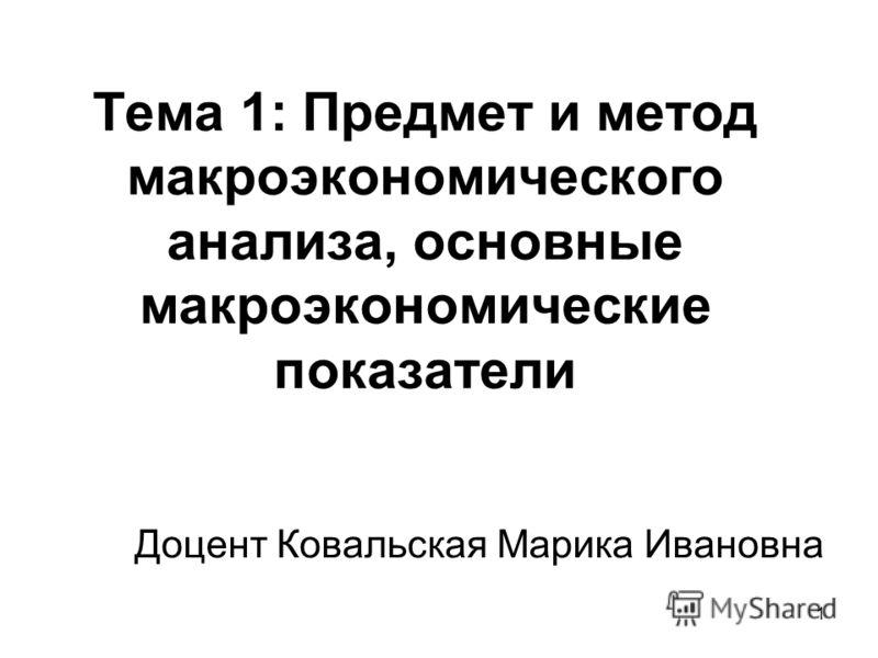 1 Тема 1: Предмет и метод макроэкономического анализа, основные макроэкономические показатели Доцент Ковальская Марика Ивановна