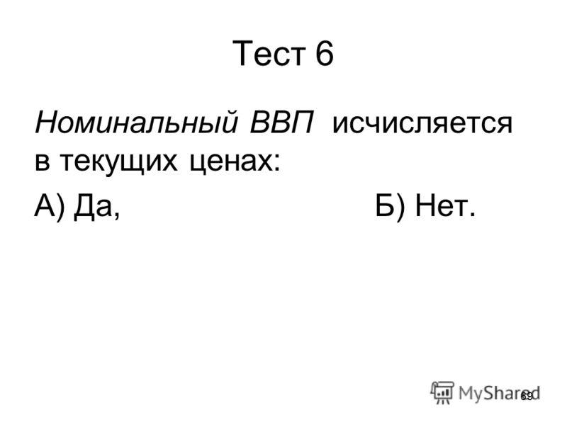 69 Тест 6 Номинальный ВВП исчисляется в текущих ценах: А) Да,Б) Нет.