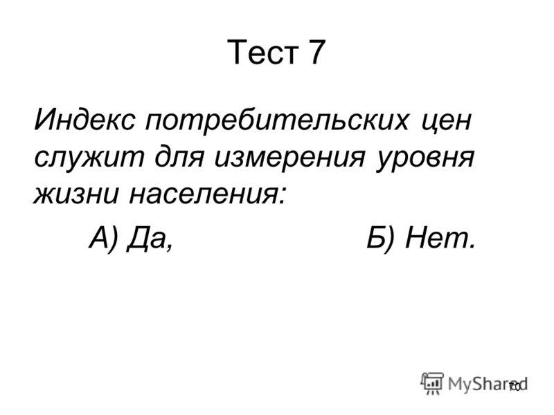 70 Тест 7 Индекс потребительских цен служит для измерения уровня жизни населения: А) Да,Б) Нет.