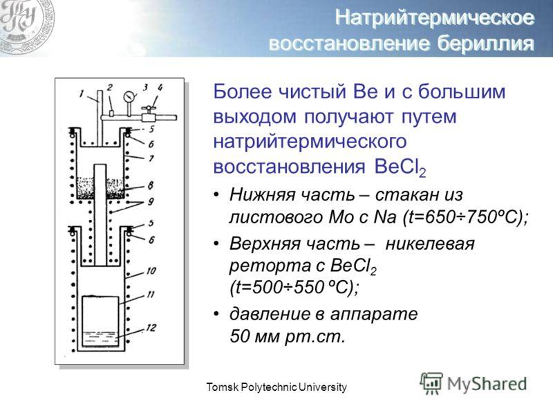 Tomsk Polytechnic University Натрийтермическое восстановление бериллия Более чистый Ве и с большим выходом получают путем натрийтермического восстановления ВеCl 2 Нижняя часть – стакан из листового Mo с Na (t=650÷750ºС); Верхняя часть – никелевая рет