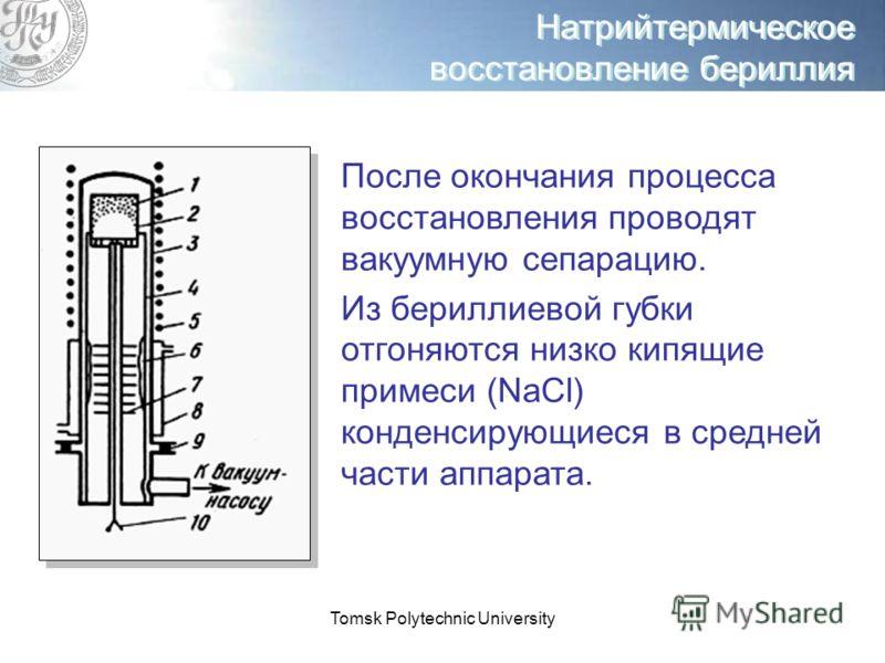 Tomsk Polytechnic University Натрийтермическое восстановление бериллия После окончания процесса восстановления проводят вакуумную сепарацию. Из бериллиевой губки отгоняются низко кипящие примеси (NaCl) конденсирующиеся в средней части аппарата.