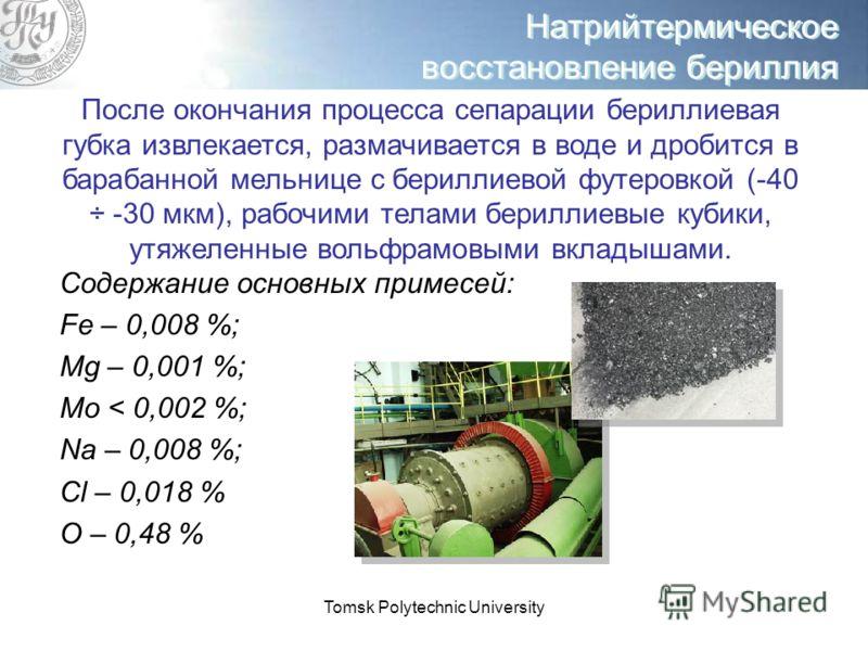 Tomsk Polytechnic University Натрийтермическое восстановление бериллия После окончания процесса сепарации бериллиевая губка извлекается, размачивается в воде и дробится в барабанной мельнице с бериллиевой футеровкой (-40 ÷ -30 мкм), рабочими телами б
