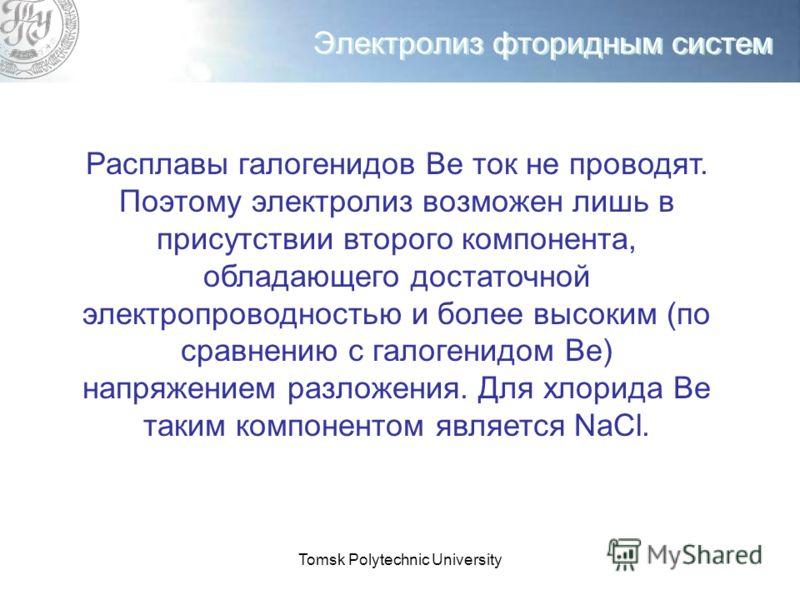 Tomsk Polytechnic University Электролиз фторидным систем Расплавы галогенидов Ве ток не проводят. Поэтому электролиз возможен лишь в присутствии второго компонента, обладающего достаточной электропроводностью и более высоким (по сравнению с галогенид