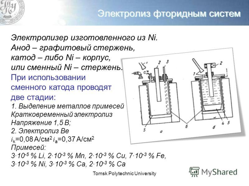 Tomsk Polytechnic University Электролиз фторидным систем Электролизер изготовленного из Ni. Анод – графитовый стержень, катод – либо Ni – корпус, или сменный Ni – стержень. При использовании сменного катода проводят две стадии: 1. Выделение металлов
