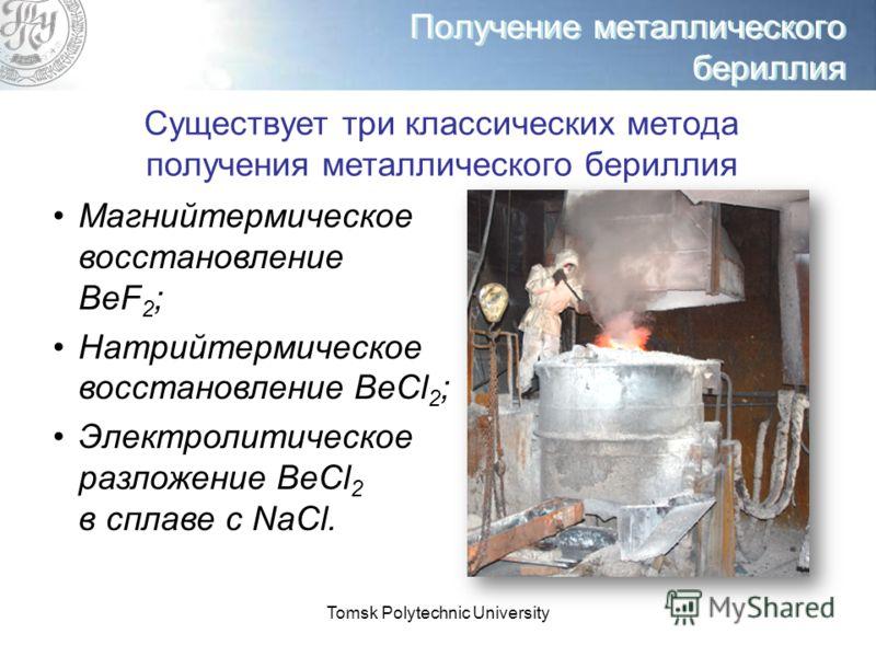 Tomsk Polytechnic University Получение металлического бериллия Существует три классических метода получения металлического бериллия Магнийтермическое восстановление BeF 2 ; Натрийтермическое восстановление ВеCl 2 ; Электролитическое разложение ВеCl 2