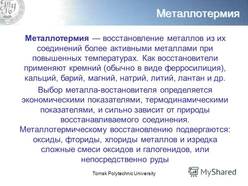 Tomsk Polytechnic University Металлотермия Металлотермия восстановление металлов из их соединений более активными металлами при повышенных температурах. Как восстановители применяют кремний (обычно в виде ферросилиция), кальций, барий, магний, натрий