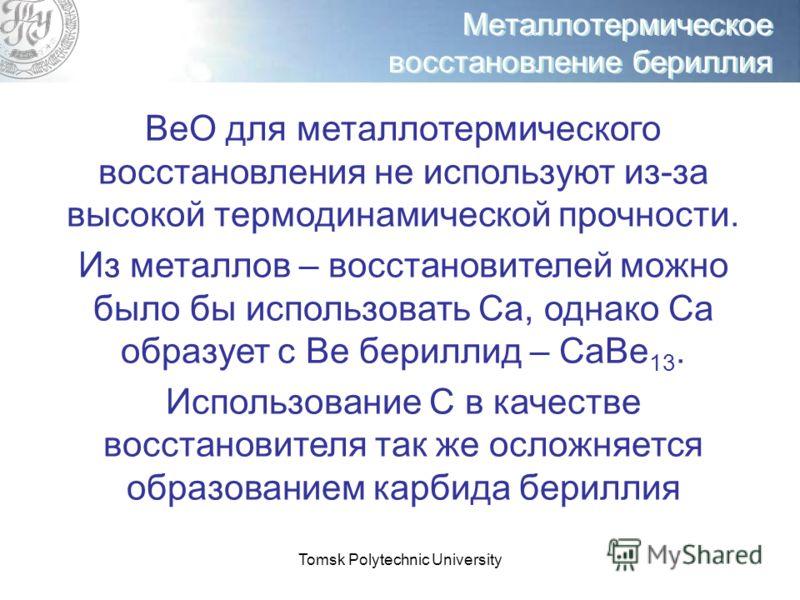 Tomsk Polytechnic University Металлотермическое восстановление бериллия ВеО для металлотермического восстановления не используют из-за высокой термодинамической прочности. Из металлов – восстановителей можно было бы использовать Са, однако Са образуе