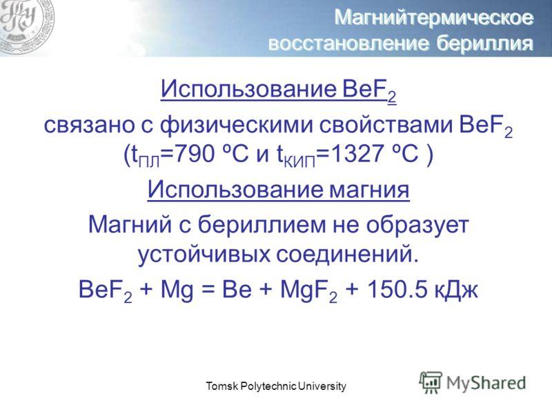 Tomsk Polytechnic University Магнийтермическое восстановление бериллия Использование ВеF 2 связано с физическими свойствами ВеF 2 (t ПЛ =790 ºС и t КИП =1327 ºС ) Использование магния Магний с бериллием не образует устойчивых соединений. ВеF 2 + Mg =