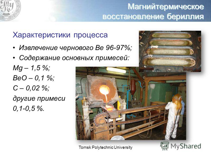 Tomsk Polytechnic University Магнийтермическое восстановление бериллия Характеристики процесса Извлечение чернового Be 96-97%; Содержание основных примесей: Mg – 1,5 %; BeO – 0,1 %; C – 0,02 %; другие примеси 0,1-0,5 %.