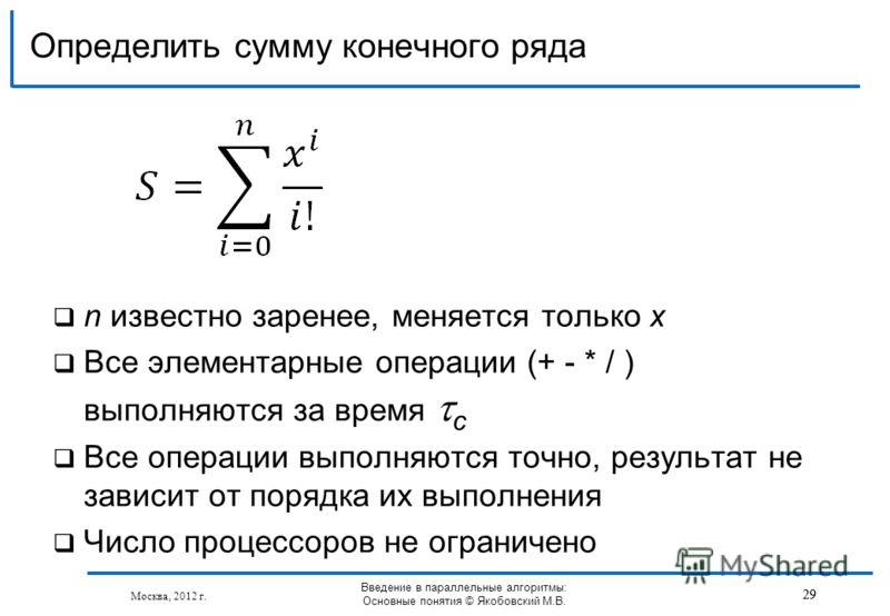 n известно заренее, меняется только х Все элементарные операции (+ - * / ) выполняются за время с Все операции выполняются точно, результат не зависит от порядка их выполнения Число процессоров не ограничено Определить сумму конечного ряда 29 Москва,