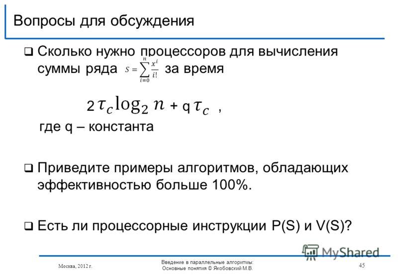 Сколько нужно процессоров для вычисления суммы ряда за время 2 + q, где q – константа Приведите примеры алгоритмов, обладающих эффективностью больше 100%. Есть ли процессорные инструкции P(S) и V(S)? Вопросы для обсуждения Москва, 2012 г. Введение в