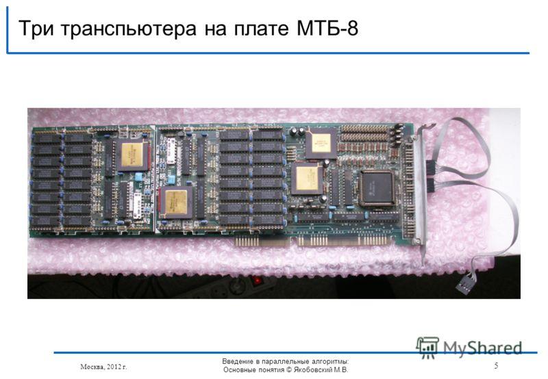 Три транспьютера на плате МТБ-8 Москва, 2012 г. Введение в параллельные алгоритмы: Основные понятия © Якобовский М.В. 5