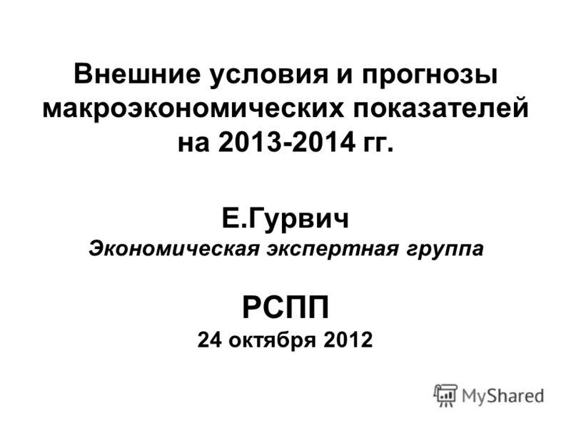 Внешние условия и прогнозы макроэкономических показателей на 2013-2014 гг. Е.Гурвич Экономическая экспертная группа РСПП 24 октября 2012