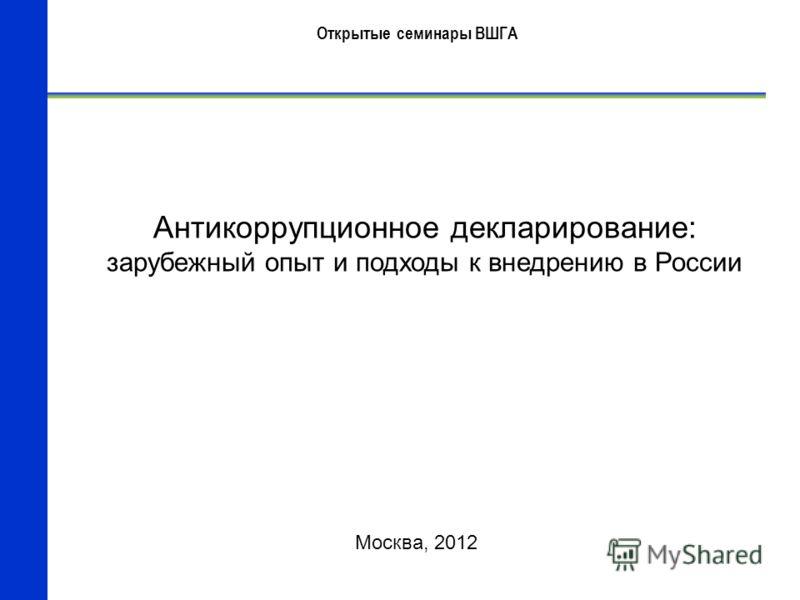 Антикоррупционное декларирование: зарубежный опыт и подходы к внедрению в России Москва, 2012 Открытые семинары ВШГА