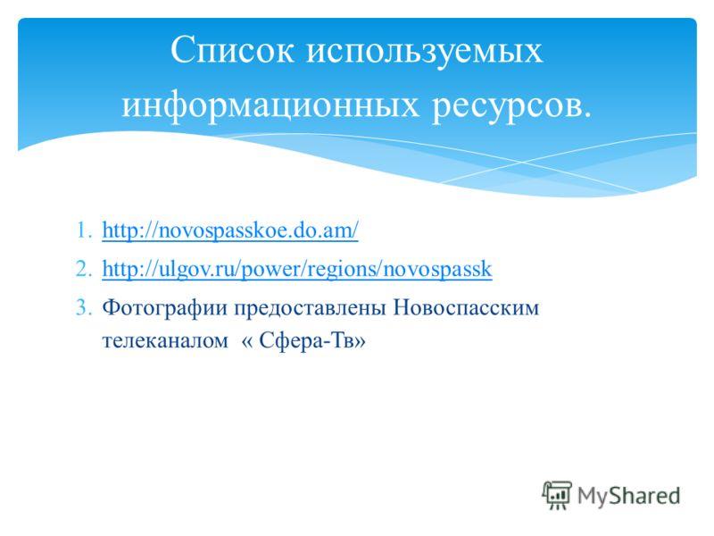 1.http://novospasskoe.do.am/http://novospasskoe.do.am/ 2.http://ulgov.ru/power/regions/novospasskhttp://ulgov.ru/power/regions/novospassk 3.Фотографии предоставлены Новоспасским телеканалом « Сфера-Тв» Список используемых информационных ресурсов.