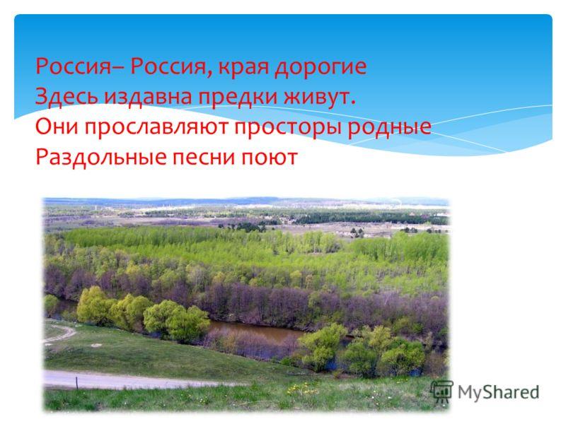 Россия– Россия, края дорогие Здесь издавна предки живут. Они прославляют просторы родные Раздольные песни поют
