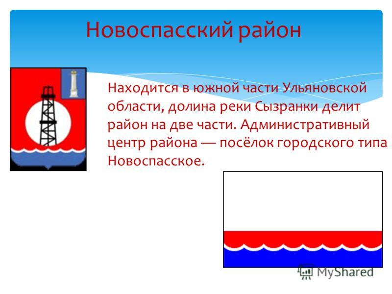 Новоспасский район Находится в южной части Ульяновской области, долина реки Сызранки делит район на две части. Административный центр района посёлок городского типа Новоспасское.