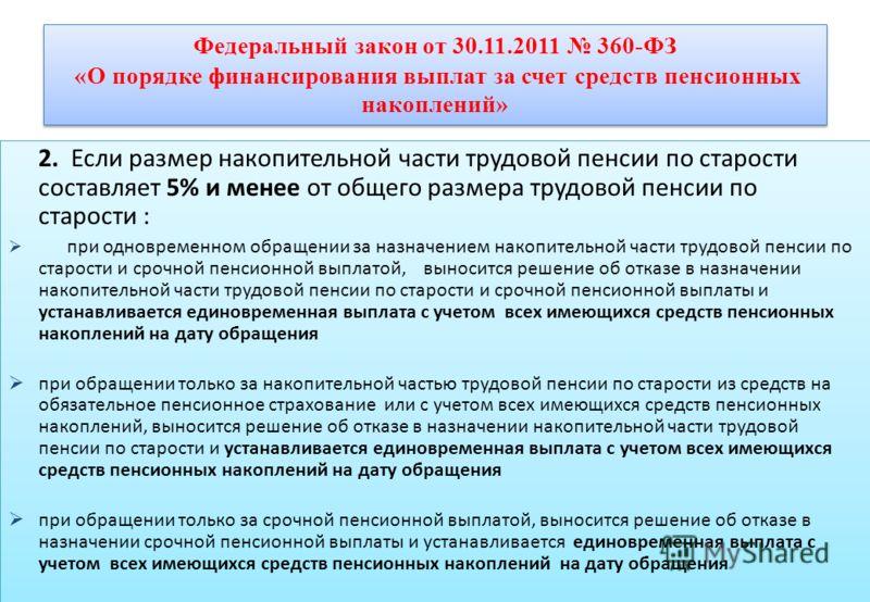 Федеральный закон от 30.11.2011 360-ФЗ «О порядке финансирования выплат за счет средств пенсионных накоплений» 2. Если размер накопительной части трудовой пенсии по старости составляет 5% и менее от общего размера трудовой пенсии по старости : при од