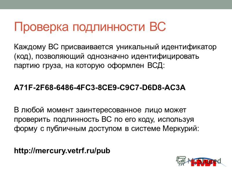 Проверка подлинности ВС Каждому ВС присваивается уникальный идентификатор (код), позволяющий однозначно идентифицировать партию груза, на которую оформлен ВСД: A71F-2F68-6486-4FC3-8CE9-C9C7-D6D8-AC3A В любой момент заинтересованное лицо может провери