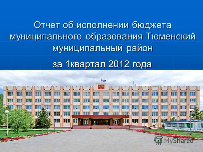 Отчет об исполнении бюджета муниципального образования Тюменский муниципальный район за 1квартал 2012 года
