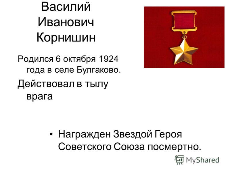 Василий Иванович Корнишин Родился 6 октября 1924 года в селе Булгаково. Действовал в тылу врага Награжден Звездой Героя Советского Союза посмертно.