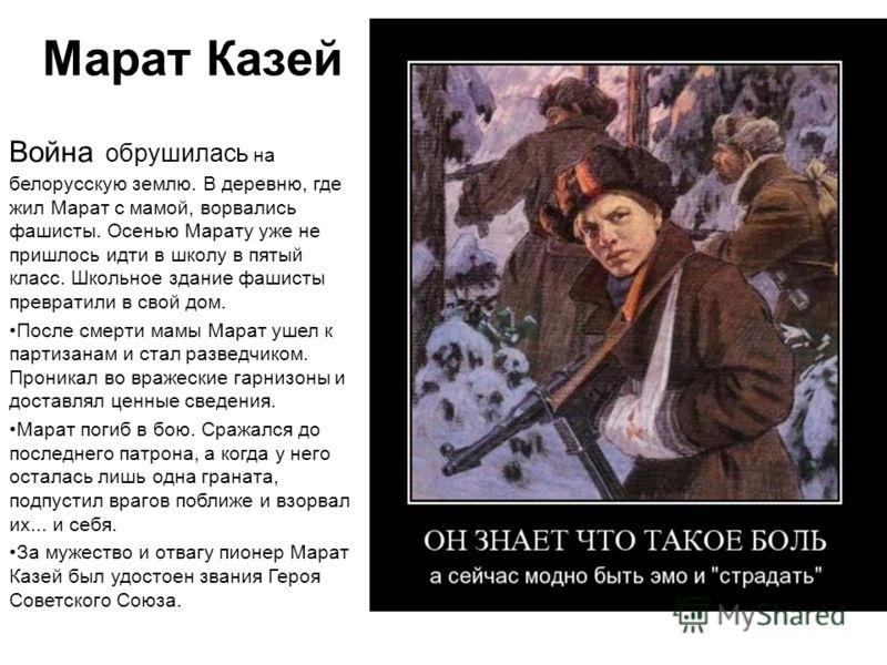 Марат Казей Война обрушилась на белорусскую землю. В деревню, где жил Марат с мамой, ворвались фашисты. Осенью Марату уже не пришлось идти в школу в пятый класс. Школьное здание фашисты превратили в свой дом. После смерти мамы Марат ушел к партизанам