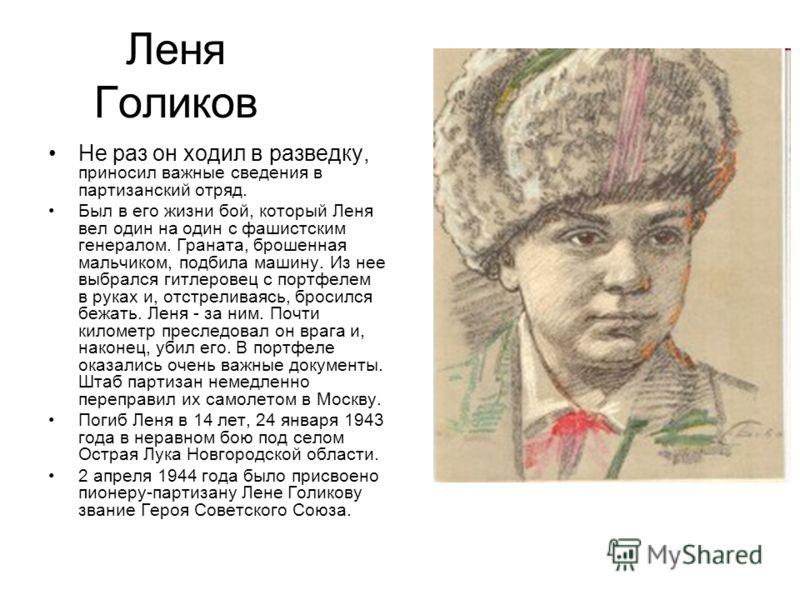 Леня Голиков Не раз он ходил в разведку, приносил важные сведения в партизанский отряд. Был в его жизни бой, который Леня вел один на один с фашистским генералом. Граната, брошенная мальчиком, подбила машину. Из нее выбрался гитлеровец с портфелем в