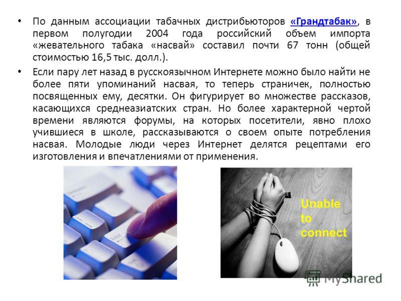 По данным ассоциации табачных дистрибьюторов «Грандтабак», в первом полугодии 2004 года российский объем импорта «жевательного табака «насвай» составил почти 67 тонн (общей стоимостью 16,5 тыс. долл.).«Грандтабак» Если пару лет назад в русскоязычном