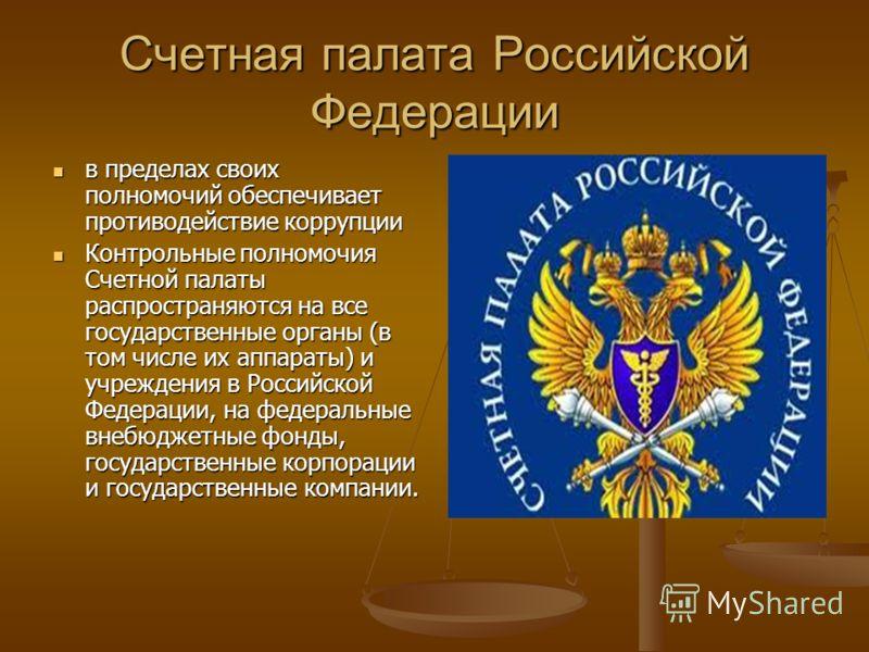 Счетная палата Российской Федерации в пределах своих полномочий обеспечивает противодействие коррупции в пределах своих полномочий обеспечивает противодействие коррупции Контрольные полномочия Счетной палаты распространяются на все государственные ор
