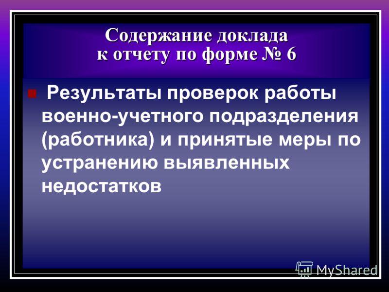 Содержание доклада к отчету по форме 6 Результаты проверок работы военно-учетного подразделения (работника) и принятые меры по устранению выявленных недостатков