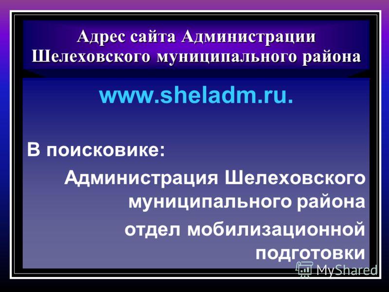 Адрес сайта Администрации Шелеховского муниципального района www.sheladm.ru. В поисковике: Администрация Шелеховского муниципального района отдел мобилизационной подготовки