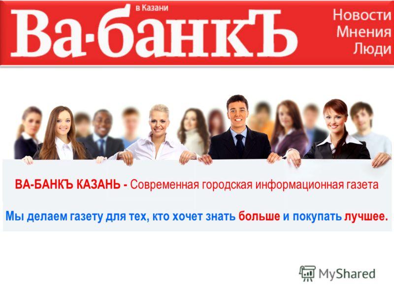 ВА-БАНКЪ КАЗАНЬ - Современная городская информационная газета Мы делаем газету для тех, кто хочет знать больше и покупать лучшее.