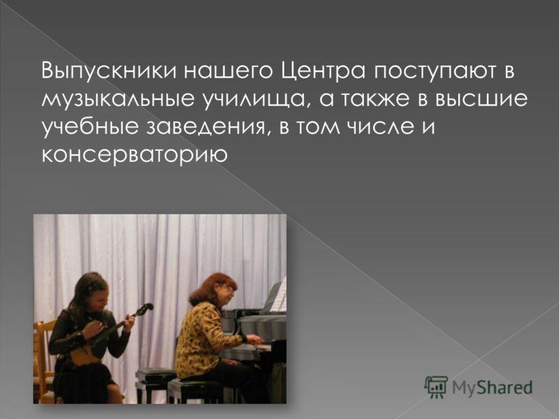 Выпускники нашего Центра поступают в музыкальные училища, а также в высшие учебные заведения, в том числе и консерваторию