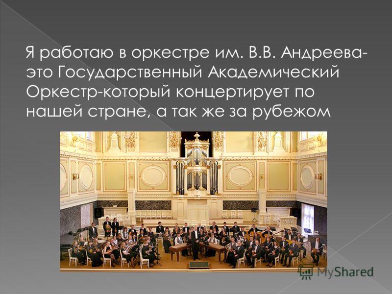 Я работаю в оркестре им. В.В. Андреева- это Государственный Академический Оркестр-который концертирует по нашей стране, а так же за рубежом